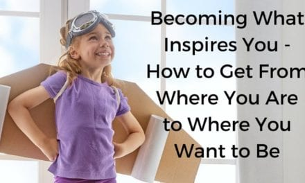 Becoming What Inspires You – How to Get From Where You Are to Where You Want to Be